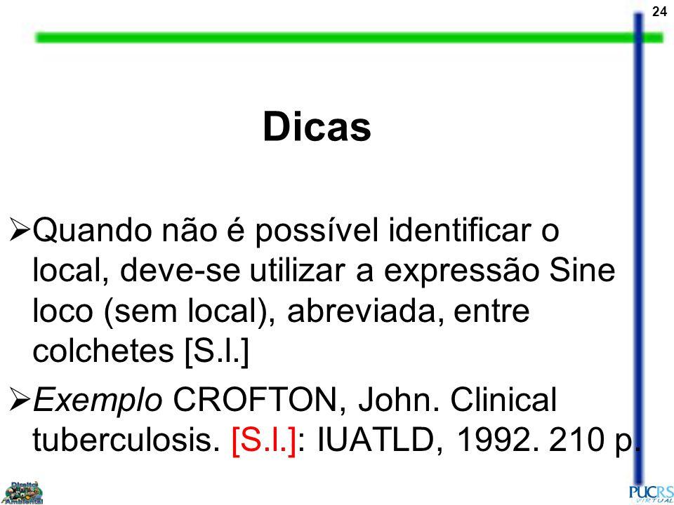 24 Dicas Quando não é possível identificar o local, deve-se utilizar a expressão Sine loco (sem local), abreviada, entre colchetes [S.l.] Exemplo CROF