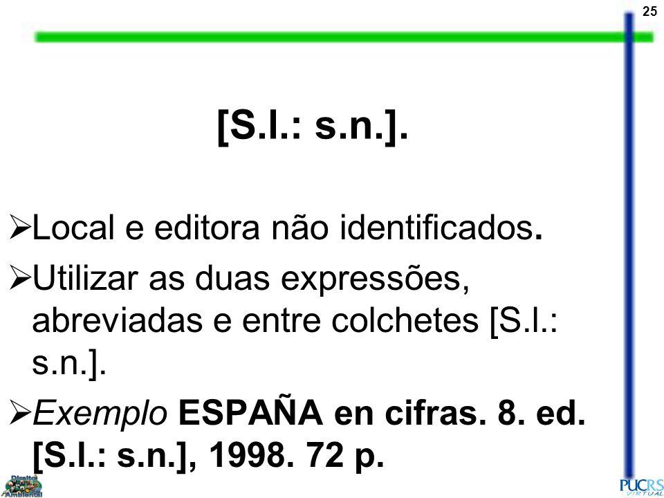 25 [S.l.: s.n.]. Local e editora não identificados. Utilizar as duas expressões, abreviadas e entre colchetes [S.l.: s.n.]. Exemplo ESPAÑA en cifras.