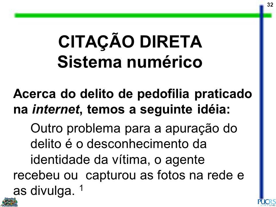 32 CITAÇÃO DIRETA Sistema numérico Acerca do delito de pedofilia praticado na internet, temos a seguinte idéia: Outro problema para a apuração do deli