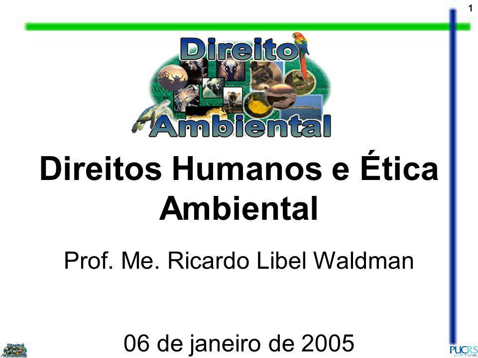 1 Direitos Humanos e Ética Ambiental Prof. Me. Ricardo Libel Waldman 06 de janeiro de 2005