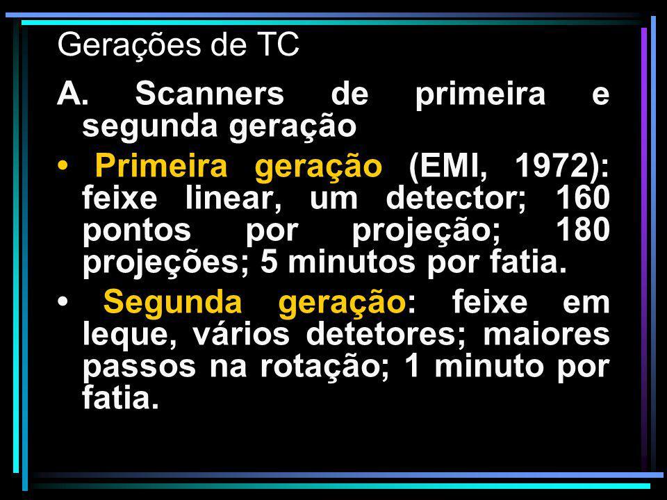 Gerações de TC A. Scanners de primeira e segunda geração Primeira geração (EMI, 1972): feixe linear, um detector; 160 pontos por projeção; 180 projeçõ
