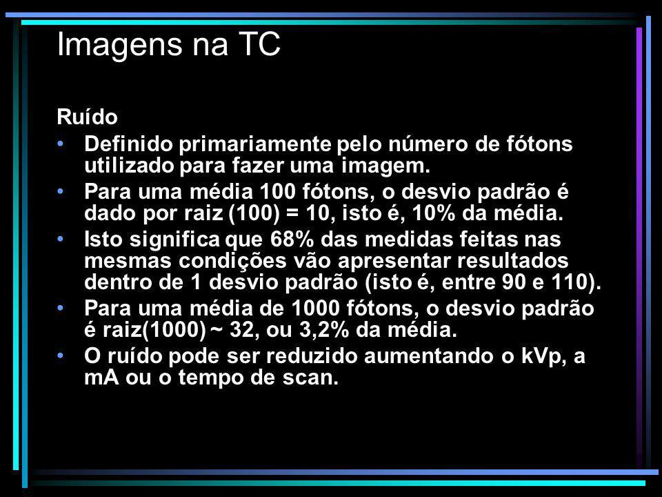 Imagens na TC Ruído Definido primariamente pelo número de fótons utilizado para fazer uma imagem. Para uma média 100 fótons, o desvio padrão é dado po
