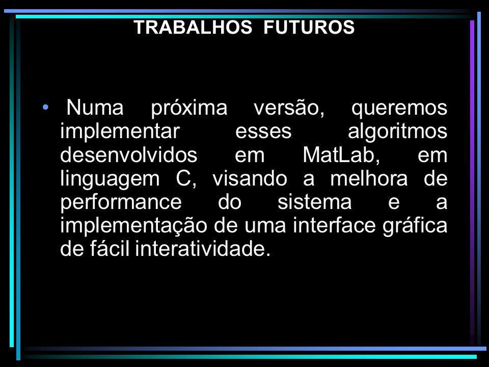 TRABALHOS FUTUROS Numa próxima versão, queremos implementar esses algoritmos desenvolvidos em MatLab, em linguagem C, visando a melhora de performance