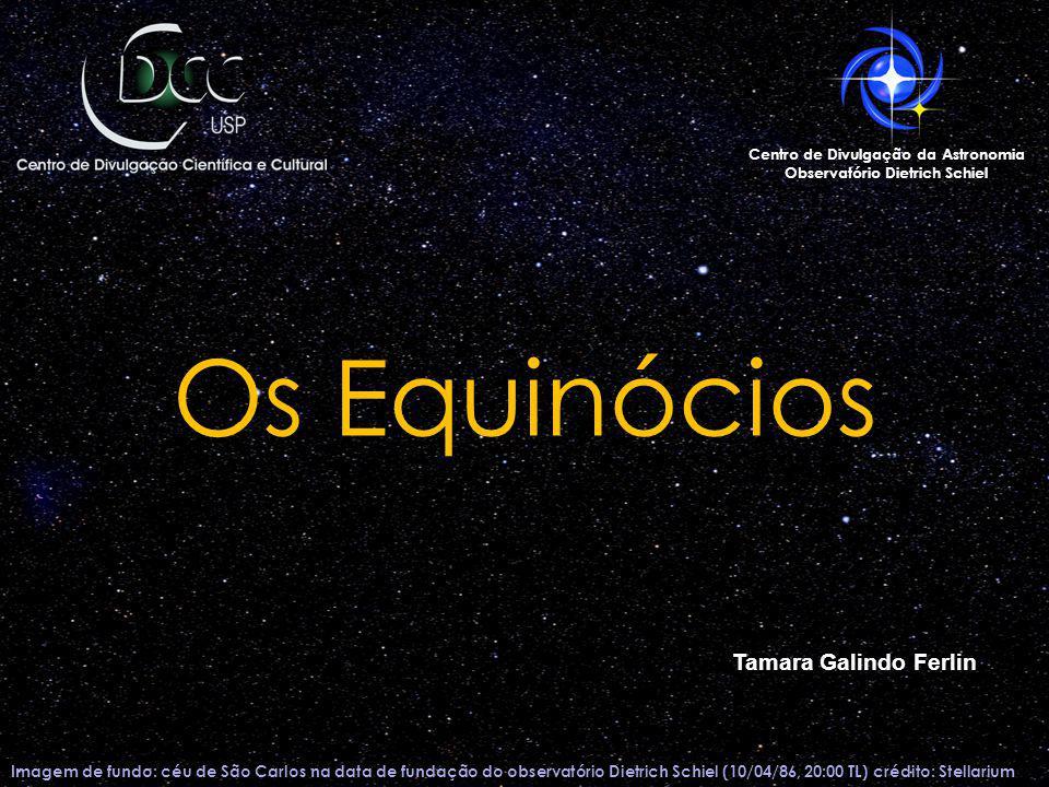 Os Equinócios Imagem de fundo: céu de São Carlos na data de fundação do observatório Dietrich Schiel (10/04/86, 20:00 TL) crédito: Stellarium Centro d