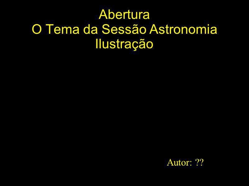 Abertura O Tema da Sessão Astronomia Ilustração Autor: ??