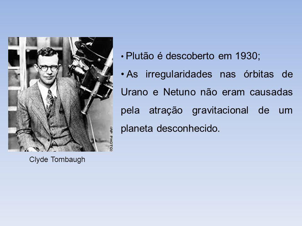 Clyde Tombaugh Plutão é descoberto em 1930; As irregularidades nas órbitas de Urano e Netuno não eram causadas pela atração gravitacional de um planet