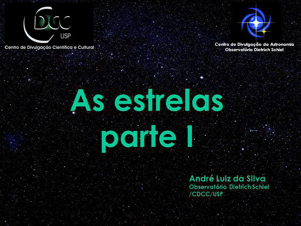 As estrelas parte I Centro de Divulgação da Astronomia Observatório Dietrich Schiel André Luiz da Silva Observatório Dietrich Schiel /CDCC/USP