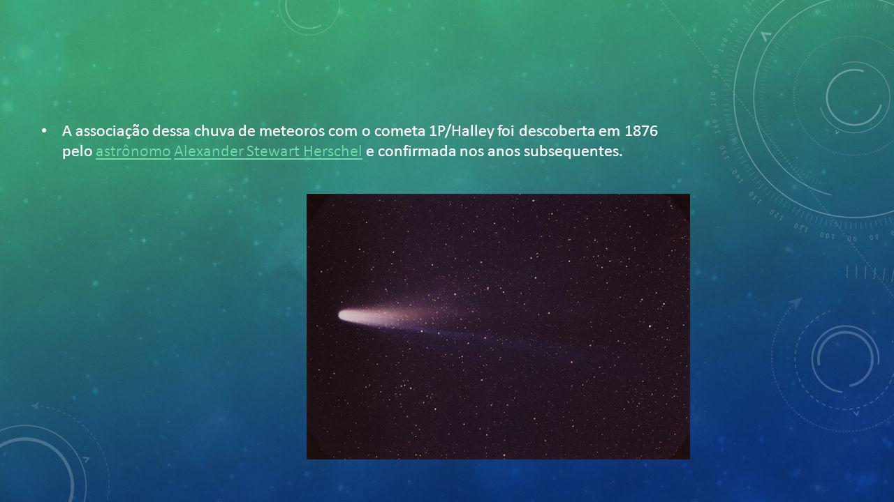 A associação dessa chuva de meteoros com o cometa 1P/Halley foi descoberta em 1876 pelo astrônomo Alexander Stewart Herschel e confirmada nos anos subsequentes.astrônomoAlexander Stewart Herschel