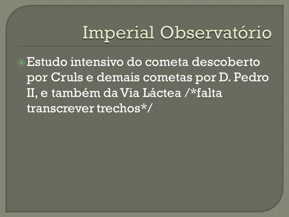 Estudo intensivo do cometa descoberto por Cruls e demais cometas por D. Pedro II, e também da Via Láctea /*falta transcrever trechos*/