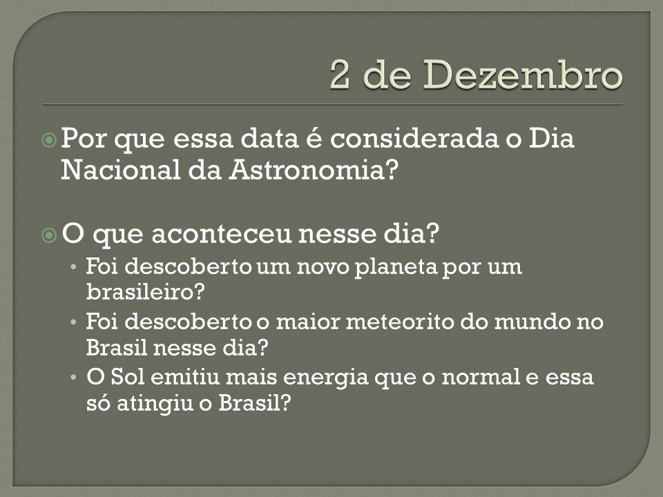 Por que essa data é considerada o Dia Nacional da Astronomia? O que aconteceu nesse dia? Foi descoberto um novo planeta por um brasileiro? Foi descobe