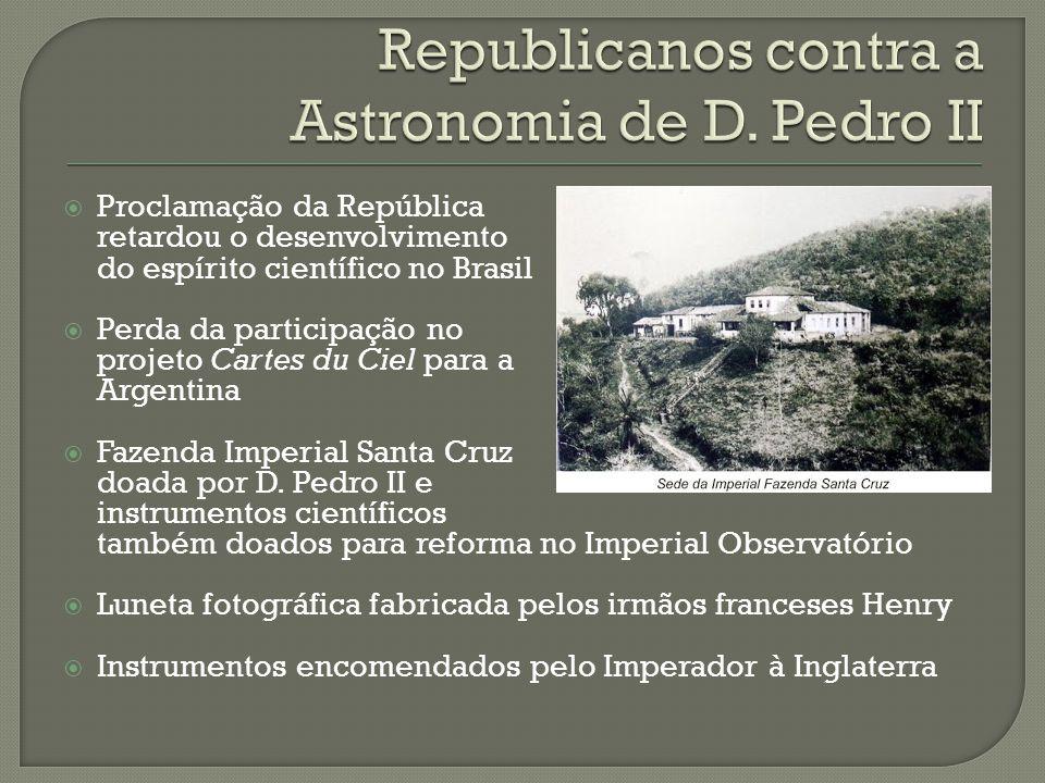 Proclamação da República retardou o desenvolvimento do espírito científico no Brasil Perda da participação no projeto Cartes du Ciel para a Argentina Fazenda Imperial Santa Cruz doada por D.