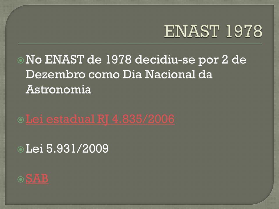 No ENAST de 1978 decidiu-se por 2 de Dezembro como Dia Nacional da Astronomia Lei estadual RJ 4.835/2006 Lei 5.931/2009 SAB