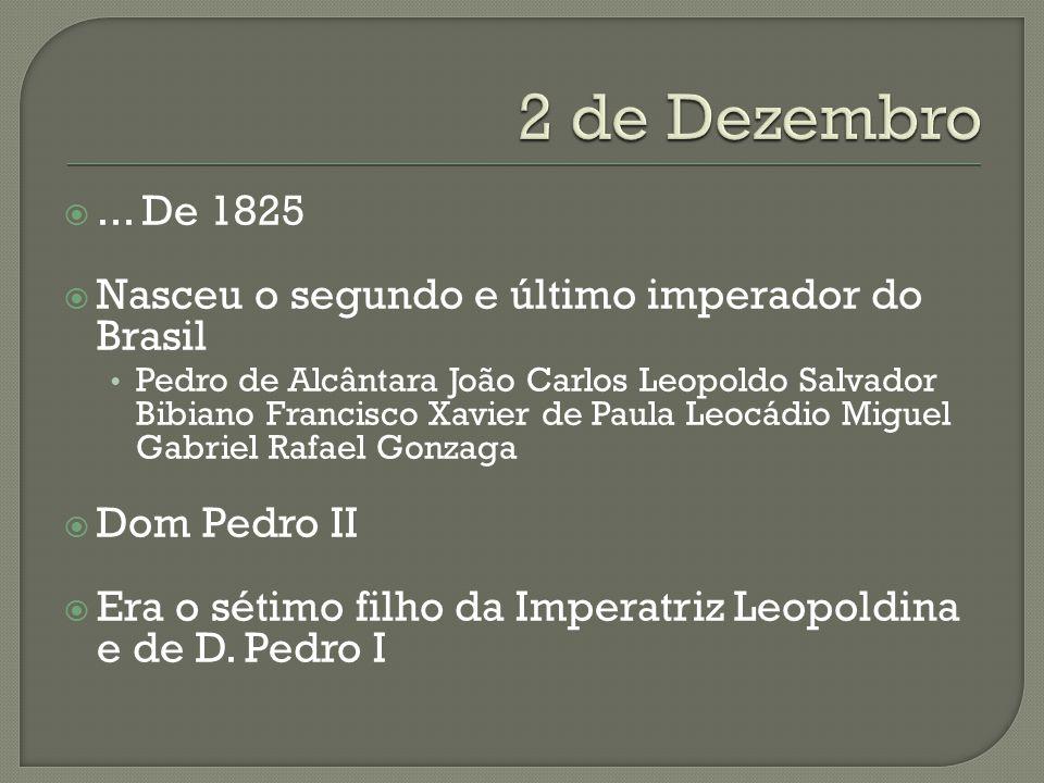 ... De 1825 Nasceu o segundo e último imperador do Brasil Pedro de Alcântara João Carlos Leopoldo Salvador Bibiano Francisco Xavier de Paula Leocádio
