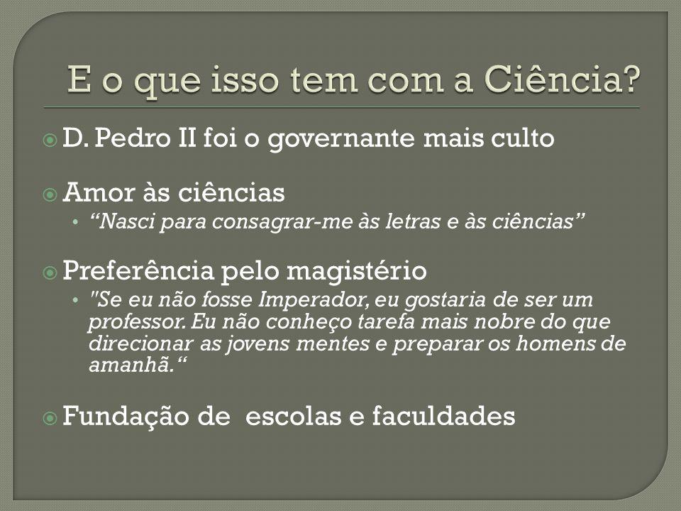 D. Pedro II foi o governante mais culto Amor às ciências Nasci para consagrar-me às letras e às ciências Preferência pelo magistério