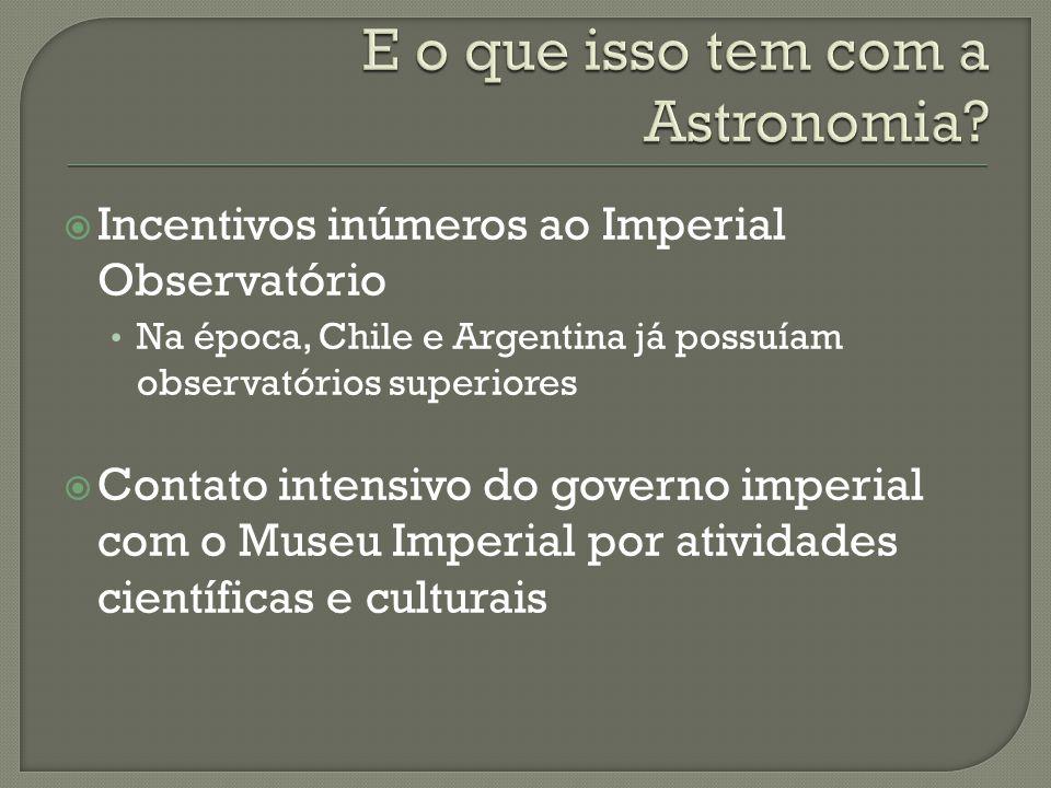 Incentivos inúmeros ao Imperial Observatório Na época, Chile e Argentina já possuíam observatórios superiores Contato intensivo do governo imperial com o Museu Imperial por atividades científicas e culturais