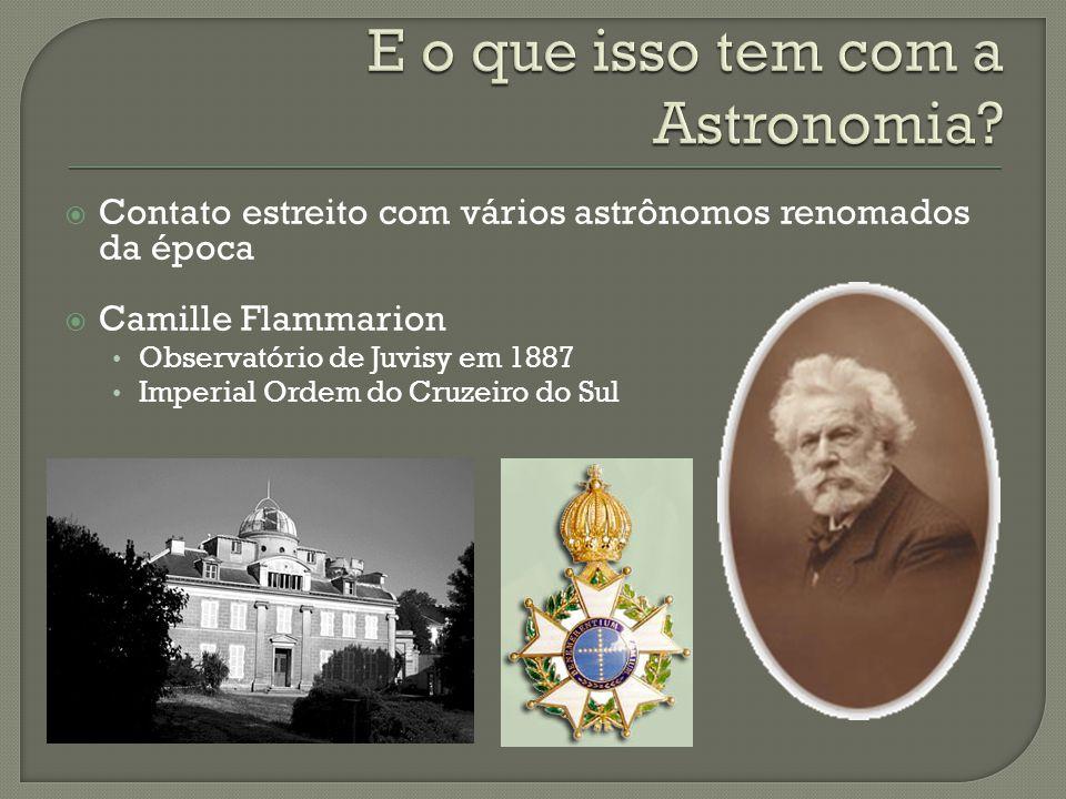 Contato estreito com vários astrônomos renomados da época Camille Flammarion Observatório de Juvisy em 1887 Imperial Ordem do Cruzeiro do Sul