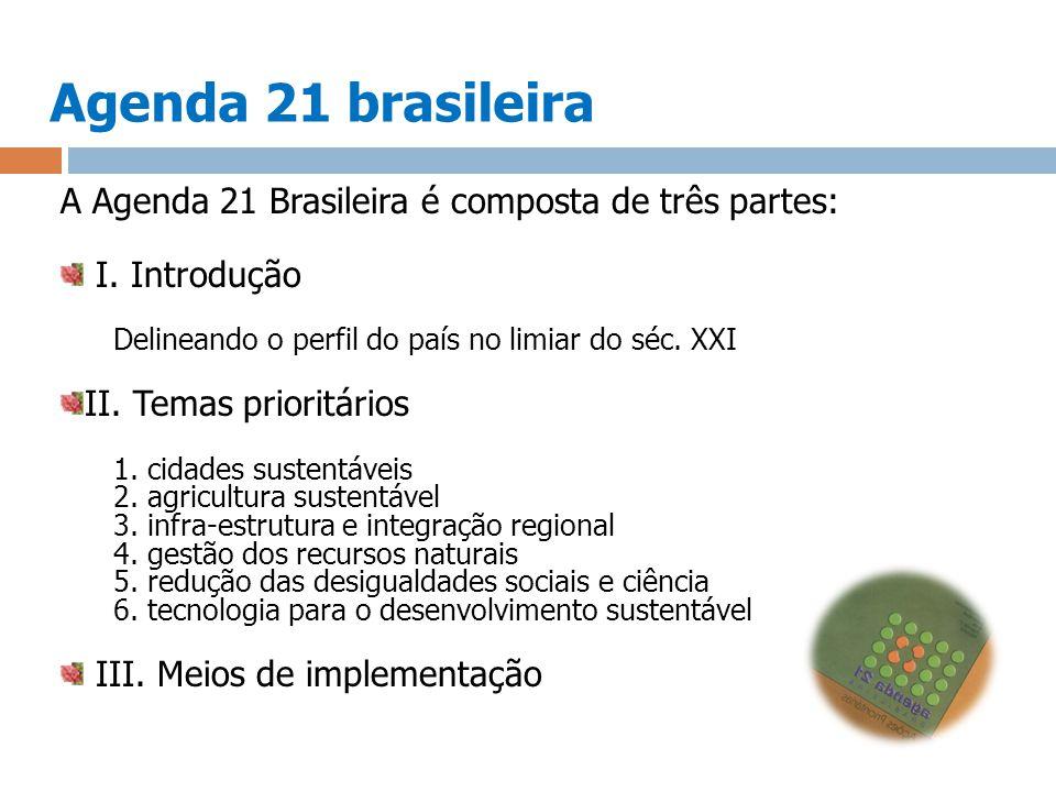 Agenda 21 brasileira A Agenda 21 Brasileira é composta de três partes: I. Introdução Delineando o perfil do país no limiar do séc. XXI II. Temas prior