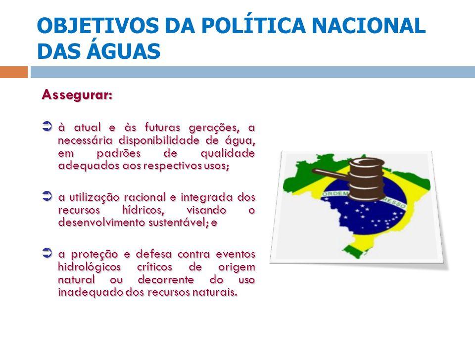 OBJETIVOS DA POLÍTICA NACIONAL DAS ÁGUAS Assegurar: à atual e às futuras gerações, a necessária disponibilidade de água, em padrões de qualidade adequ