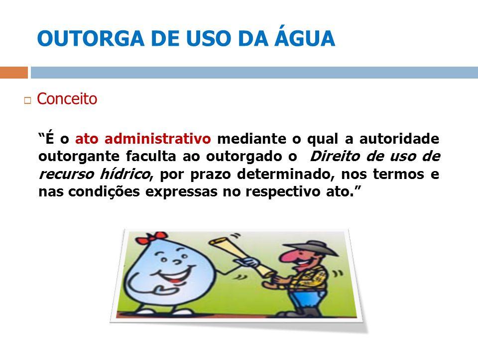 OUTORGA DE USO DA ÁGUA Conceito É o ato administrativo mediante o qual a autoridade outorgante faculta ao outorgado o Direito de uso de recurso hídric