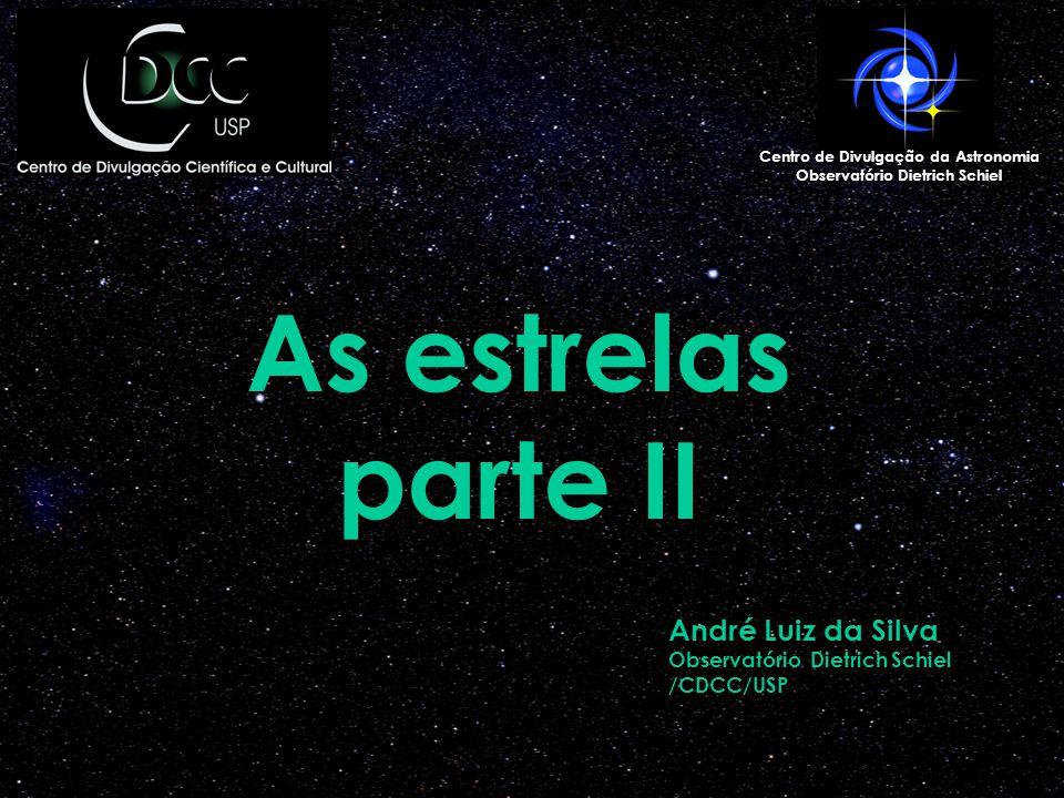 As estrelas parte II Centro de Divulgação da Astronomia Observatório Dietrich Schiel André Luiz da Silva Observatório Dietrich Schiel /CDCC/USP