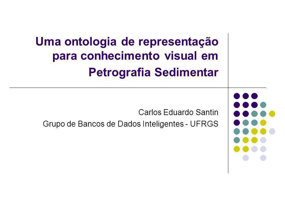 Uma ontologia de representação para conhecimento visual em Petrografia Sedimentar Carlos Eduardo Santin Grupo de Bancos de Dados Inteligentes - UFRGS