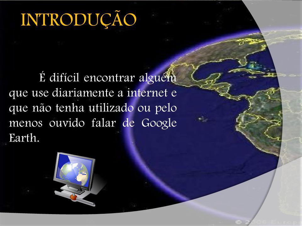 GOOGLE EARTH É um programa desenvolvido e distribuído pelo Google cuja função é apresentar um modelo tridimensional do globo terrestre, construído a partir de fotografias de satélite obtidas de fontes diversas.