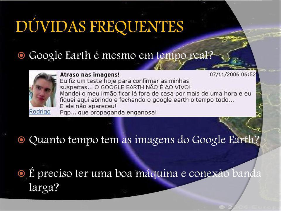 DÚVIDAS FREQUENTES Google Earth é mesmo em tempo real? Quanto tempo tem as imagens do Google Earth? É preciso ter uma boa máquina e conexão banda larg
