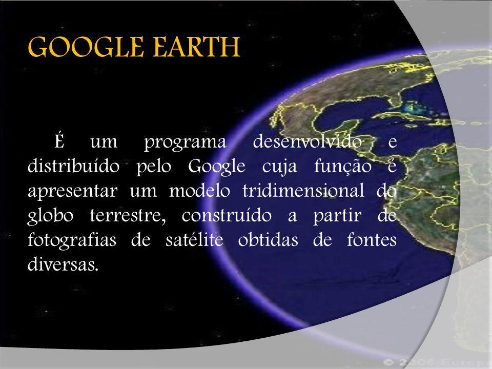 GOOGLE EARTH É um programa desenvolvido e distribuído pelo Google cuja função é apresentar um modelo tridimensional do globo terrestre, construído a p