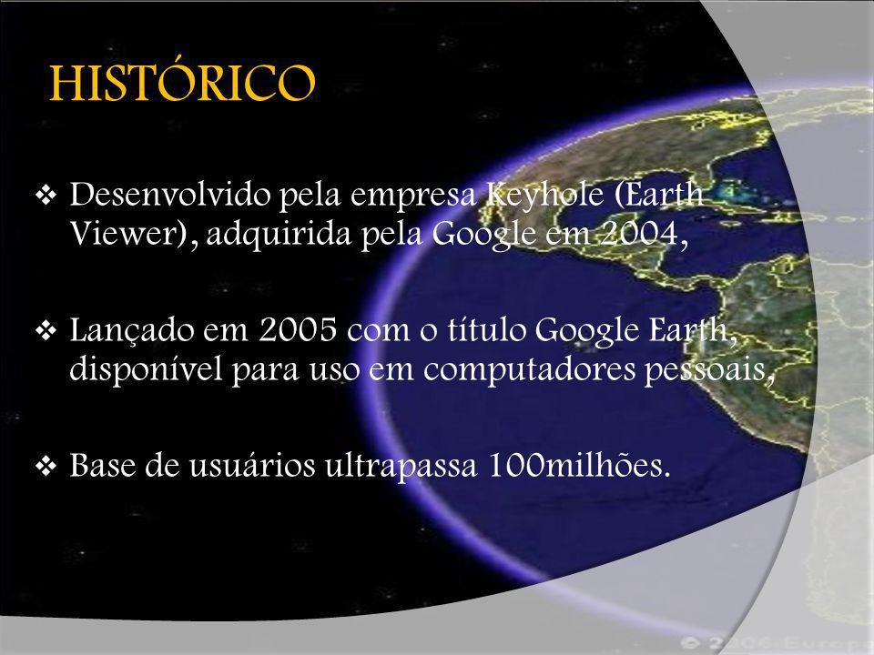 HISTÓRICO Desenvolvido pela empresa Keyhole (Earth Viewer), adquirida pela Google em 2004, Lançado em 2005 com o título Google Earth, disponível para