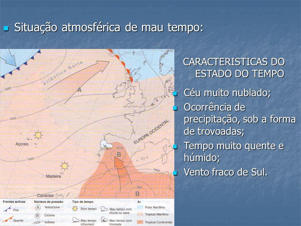 Situação atmosférica de mau tempo: CARACTERISTICAS DO ESTADO DO TEMPO Céu muito nublado; Ocorrência de precipitação, sob a forma de trovoadas; Tempo m