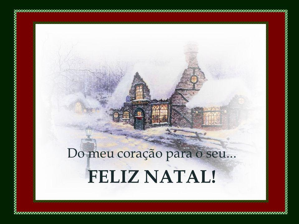 Do meu coração para o seu... FELIZ NATAL!