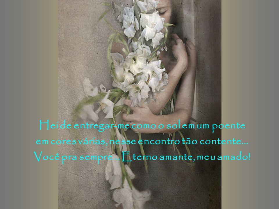 Adorno o corpo, visto a alma de alegria! Real encontro, dando vida à fantasia deste amor tão grande, longamente esperado!