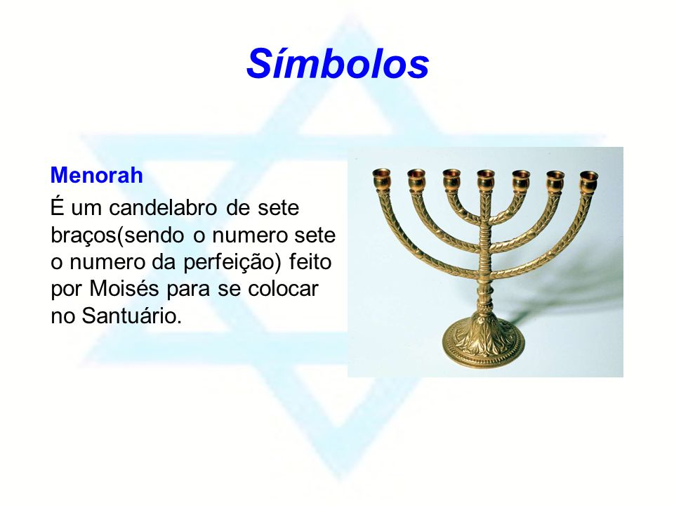 Símbolos Menorah É um candelabro de sete braços(sendo o numero sete o numero da perfeição) feito por Moisés para se colocar no Santuário.