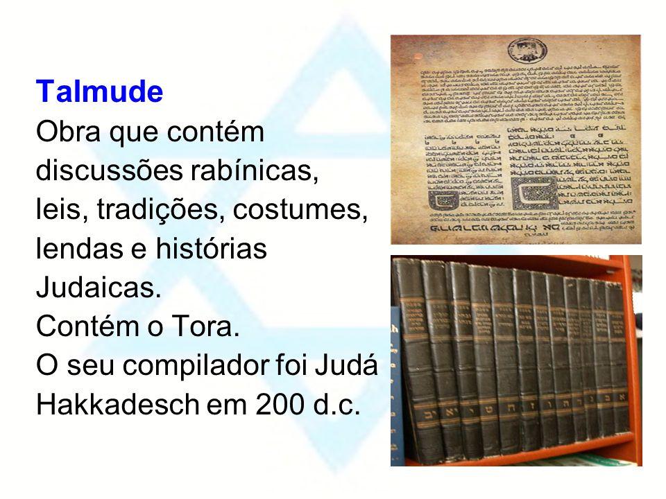 Talmude Obra que contém discussões rabínicas, leis, tradições, costumes, lendas e histórias Judaicas. Contém o Tora. O seu compilador foi Judá Hakkade