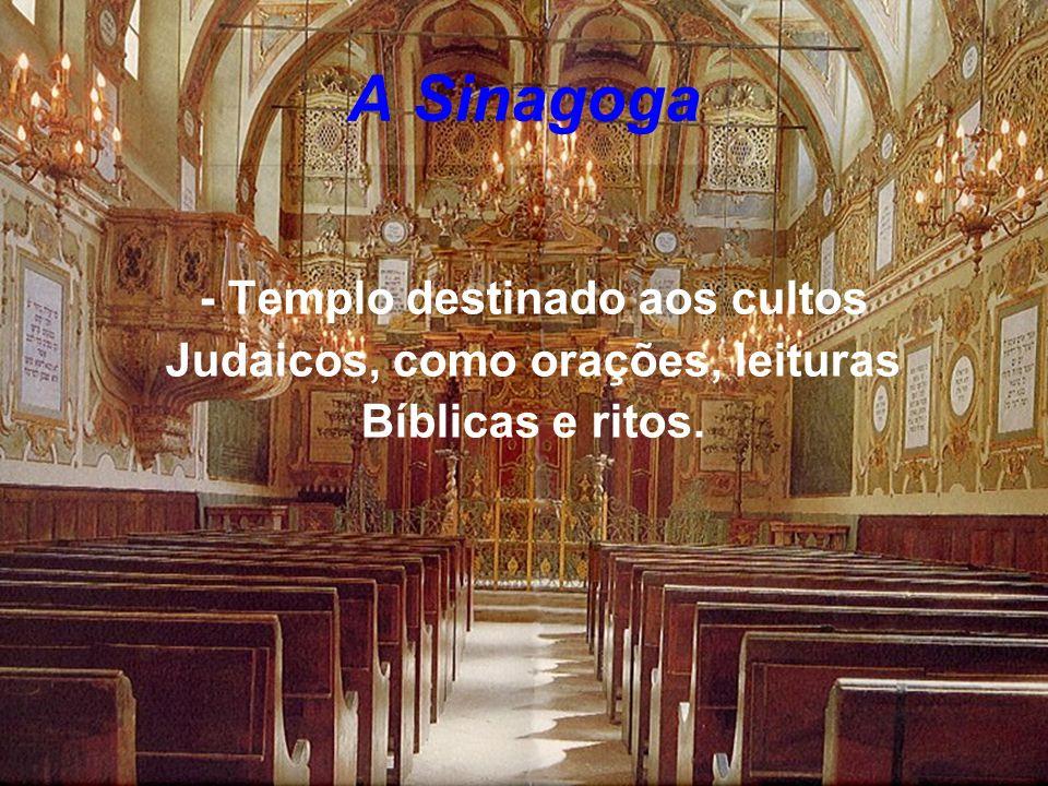 A Sinagoga - Templo destinado aos cultos Judaicos, como orações, leituras Bíblicas e ritos.