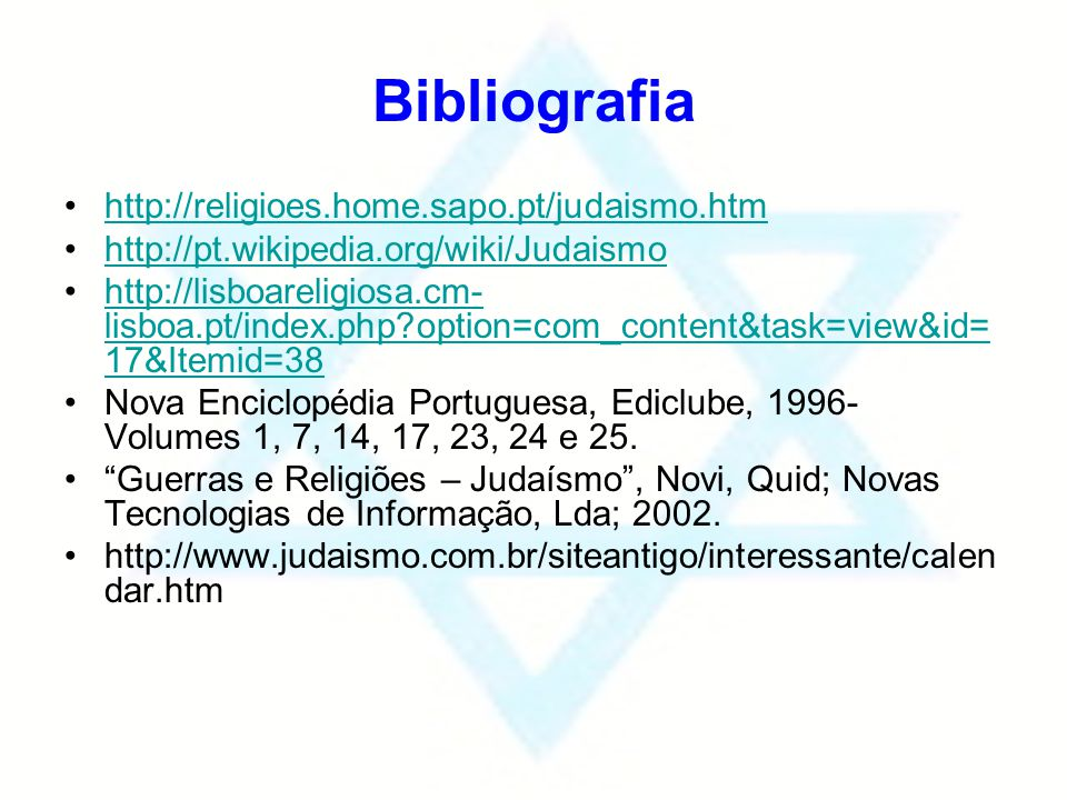 Bibliografia http://religioes.home.sapo.pt/judaismo.htm http://pt.wikipedia.org/wiki/Judaismo http://lisboareligiosa.cm- lisboa.pt/index.php?option=co