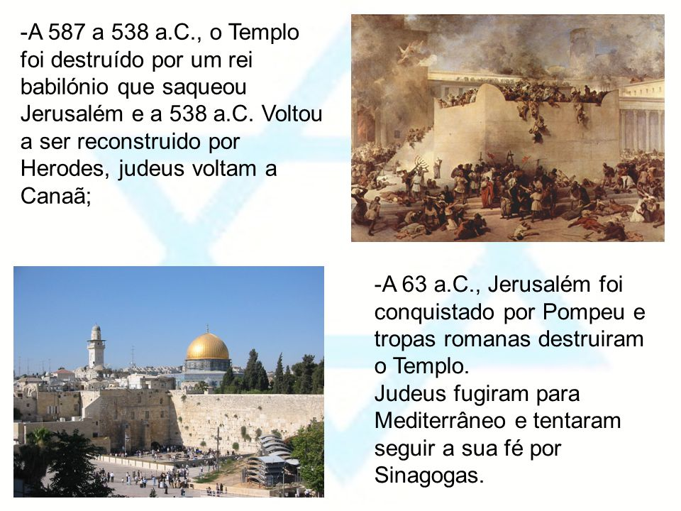 -A 587 a 538 a.C., o Templo foi destruído por um rei babilónio que saqueou Jerusalém e a 538 a.C. Voltou a ser reconstruido por Herodes, judeus voltam