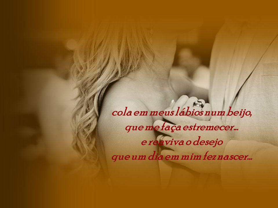 cola em meus lábios num beijo, que me faça estremecer...