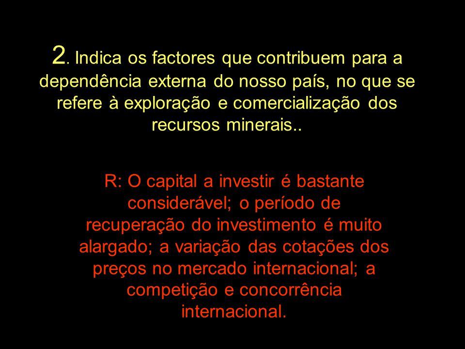 2. Indica os factores que contribuem para a dependência externa do nosso país, no que se refere à exploração e comercialização dos recursos minerais..