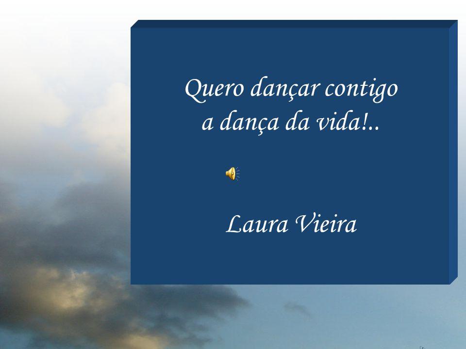 Quero dançar contigo a dança da vida!.. Laura Vieira