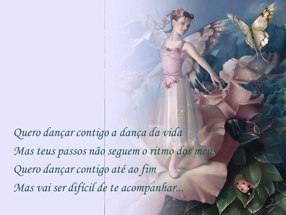 Quero dançar contigo a dança da vida Mas teus passos não seguem o ritmo dos meus Quero dançar contigo até ao fim Mas vai ser difícil de te acompanhar...