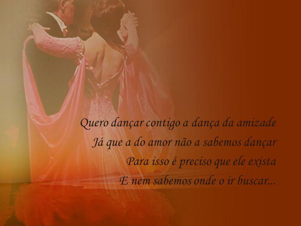 Quero dançar contigo a dança da amizade Já que a do amor não a sabemos dançar Para isso é preciso que ele exista E nem sabemos onde o ir buscar...
