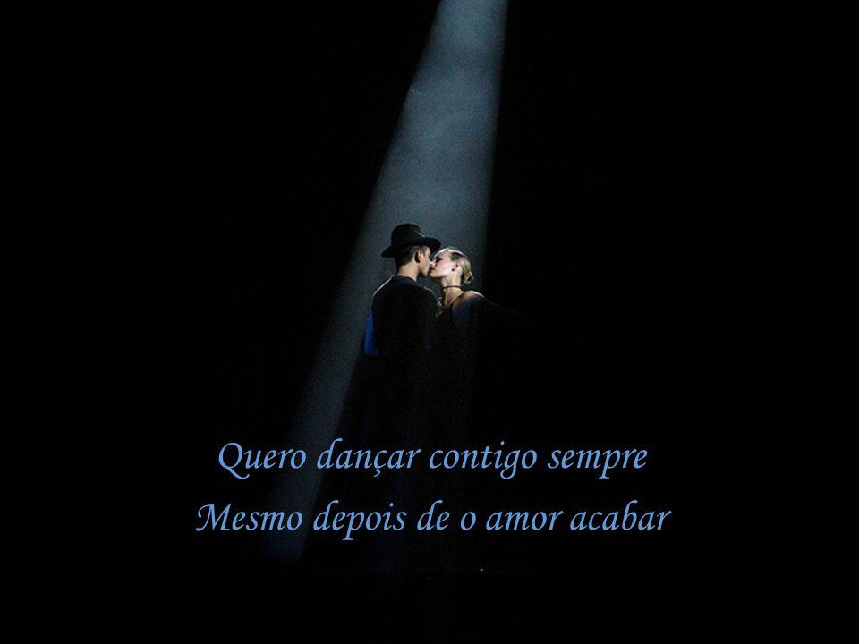 Quero dançar contigo sempre Mesmo depois de o amor acabar