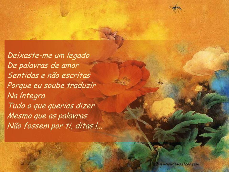 Deixaste-me um legado De palavras de amor Que jamais esquecerei Palavras que nunca deitarei ao vento Palavras que ficaram presas em mim E farão parte de ti Tanto que serão como o teu testamento Para mim !...
