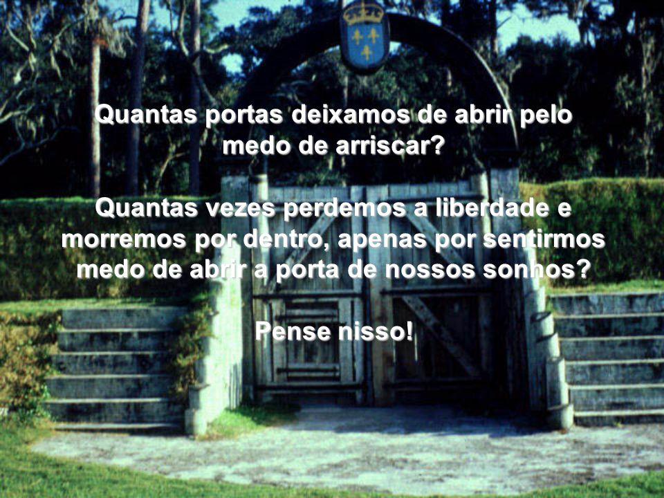 Quantas portas deixamos de abrir pelo medo de arriscar? Quantas vezes perdemos a liberdade e morremos por dentro, apenas por sentirmos medo de abrir a