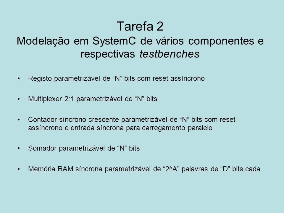 Tarefa 2 Modelação em SystemC de vários componentes e respectivas testbenches Registo parametrizável de N bits com reset assíncrono Multiplexer 2:1 pa