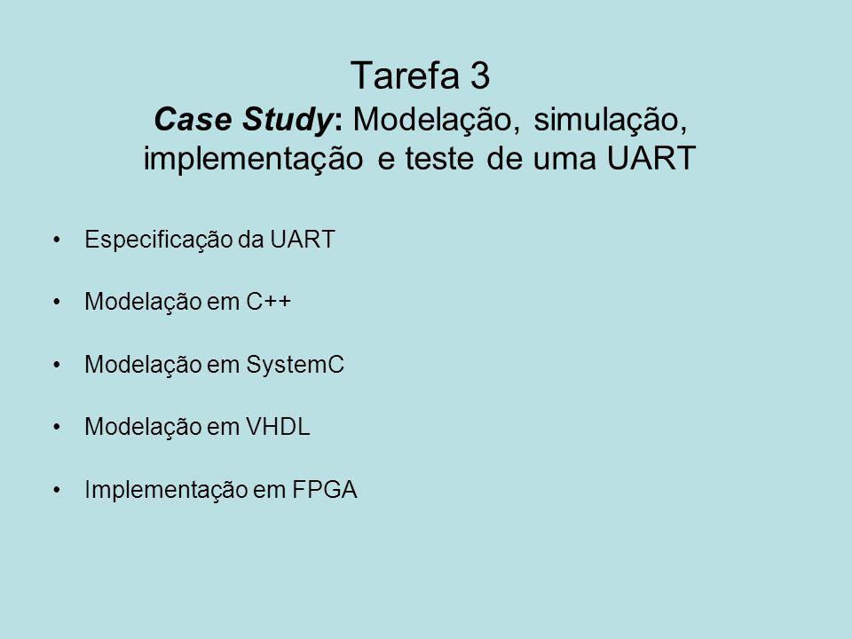Tarefa 3 Case Study: Modelação, simulação, implementação e teste de uma UART Especificação da UART Modelação em C++ Modelação em SystemC Modelação em
