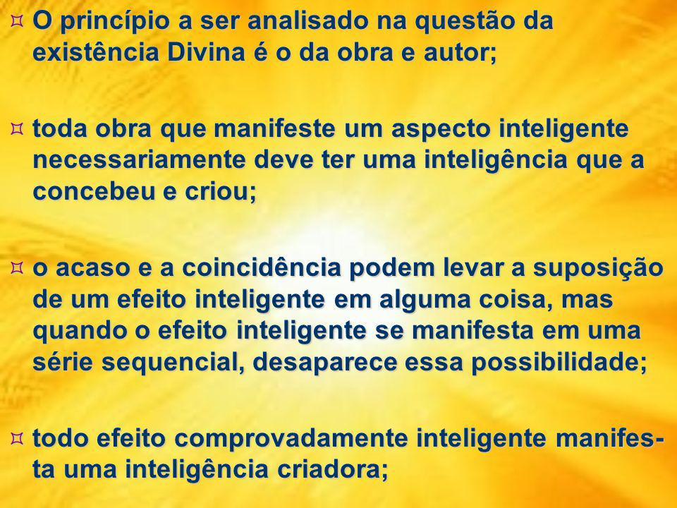 O princípio a ser analisado na questão da existência Divina é o da obra e autor; O princípio a ser analisado na questão da existência Divina é o da obra e autor; toda obra que manifeste um aspecto inteligente necessariamente deve ter uma inteligência que a concebeu e criou; toda obra que manifeste um aspecto inteligente necessariamente deve ter uma inteligência que a concebeu e criou; o acaso e a coincidência podem levar a suposição de um efeito inteligente em alguma coisa, mas quando o efeito inteligente se manifesta em uma série sequencial, desaparece essa possibilidade; o acaso e a coincidência podem levar a suposição de um efeito inteligente em alguma coisa, mas quando o efeito inteligente se manifesta em uma série sequencial, desaparece essa possibilidade; todo efeito comprovadamente inteligente manifes- ta uma inteligência criadora; todo efeito comprovadamente inteligente manifes- ta uma inteligência criadora;