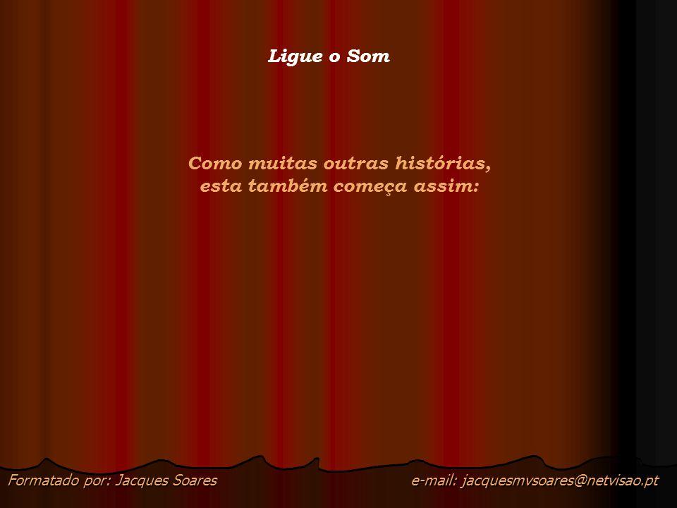 e-mail: jacquesmvsoares@netvisao.ptFormatado por: Jacques Soares Ligue o Som Como muitas outras histórias, esta também começa assim: