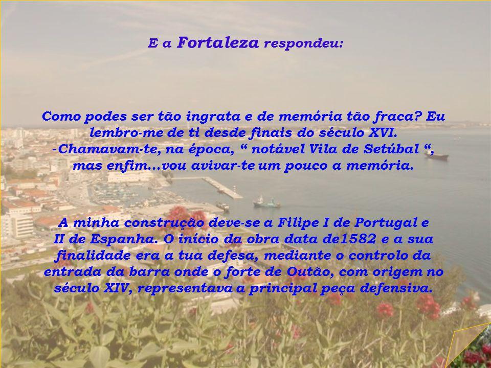 Um dia, Setúbal perguntou á Fortaleza : - Que fazes aí em cima, no alto desse monte, tão isolada e distante de mim ?